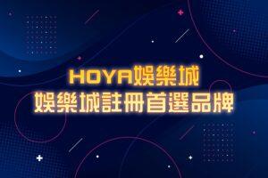 HOYA娛樂城享受歡樂最搖擺-娛樂城註冊首選品牌